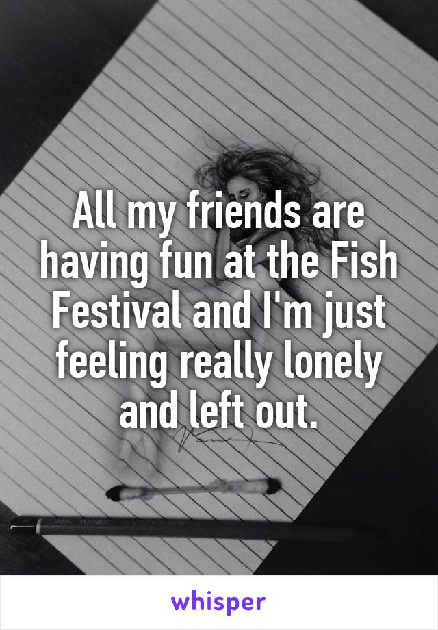 All my friends are having fun at the Fish Festival and I'm just feeling really lonely and left out.