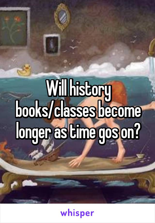 Will history books/classes become longer as time gos on?