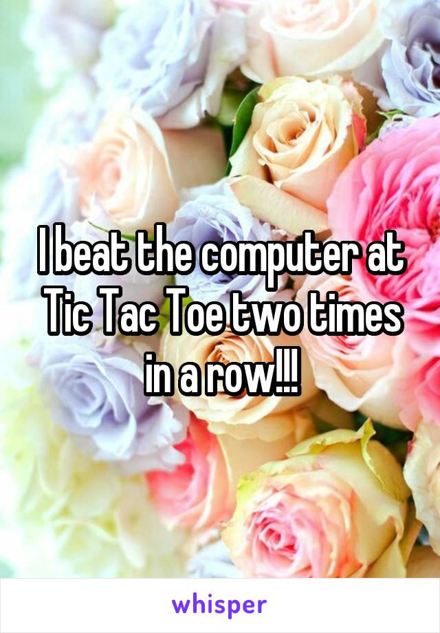 I beat the computer at Tic Tac Toe two times in a row!!!