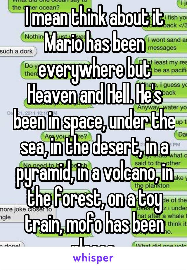 I mean think about it Mario has been everywhere but Heaven and Hell. He's been in space, under the sea, in the desert, in a pyramid, in a volcano, in the forest, on a toy train, mofo has been places.