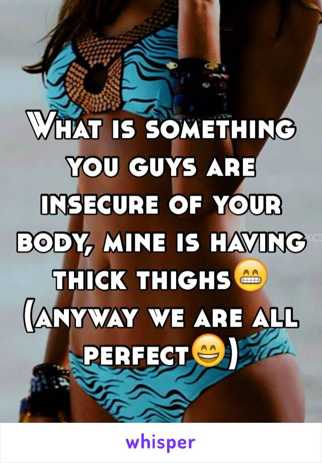 What is something you guys are insecure of your body, mine is having thick thighs😁(anyway we are all perfect😄)