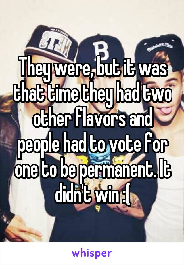 They were, but it was that time they had two other flavors and people had to vote for one to be permanent. It didn't win :(