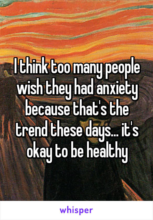 I think too many people wish they had anxiety because that's the trend these days... it's okay to be healthy