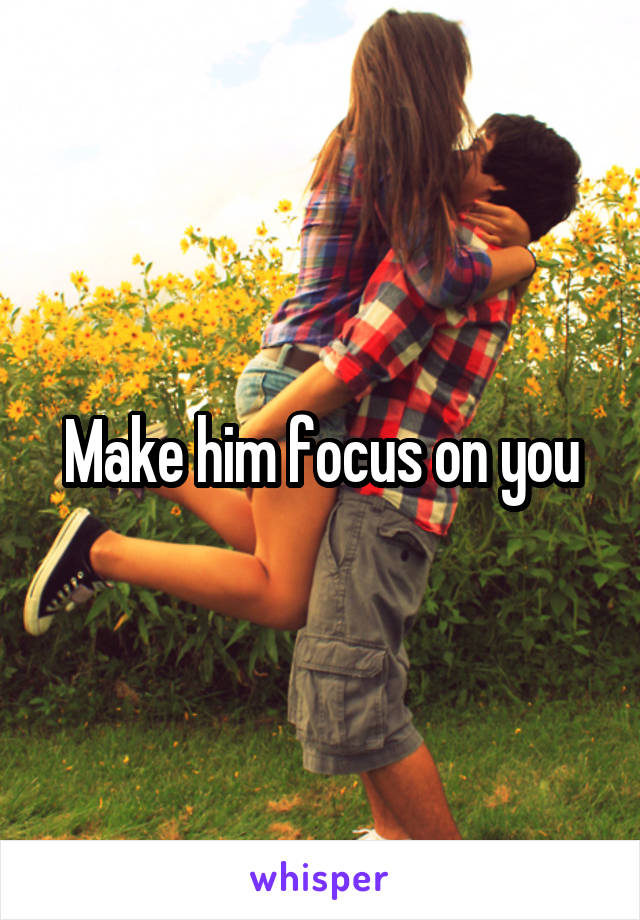Make him focus on you