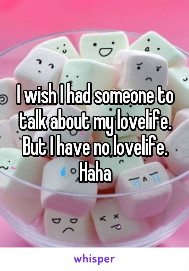 I wish I had someone to talk about my lovelife. But I have no lovelife. Haha