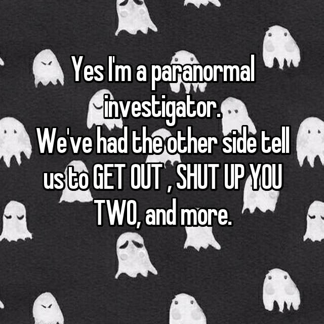 Yes I'm a paranormal investigator. We've had the other side tell us to GET OUT , SHUT UP YOU TWO, and more.
