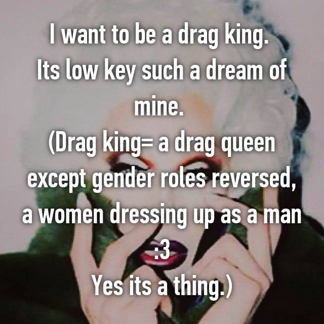 I want to be a drag king. 😳 Its low key such a dream of mine.  (Drag king= a drag queen except gender roles reversed, a women dressing up as a man :3 Yes its a thing.)