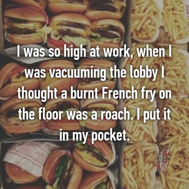 I was so high at work, when I was vacuuming the lobby I thought a burnt French fry on the floor was a roach. I put it in my pocket.