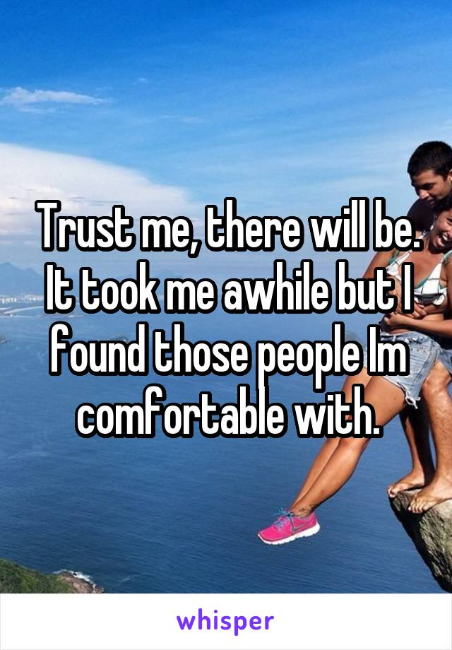 Trust me, there will be. It took me awhile but I found those people Im comfortable with.
