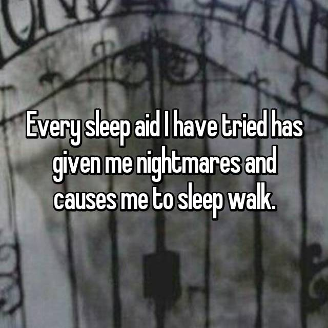 Every sleep aid I have tried has given me nightmares and causes me to sleep walk.