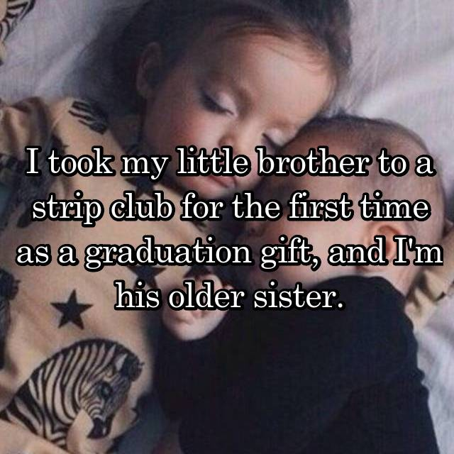 I took my little brother to a strip club for the first time as a graduation gift, and I'm his older sister.