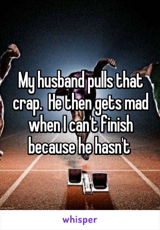 My husband pulls that crap.  He then gets mad when I can't finish because he hasn't