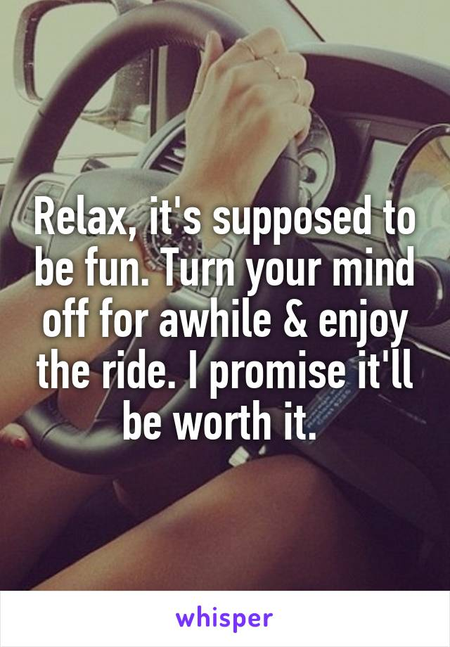 Relax, it's supposed to be fun. Turn your mind off for awhile & enjoy the ride. I promise it'll be worth it.