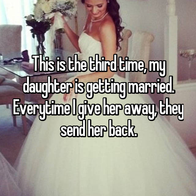 This is the third time, my daughter is getting married. Everytime I give her away, they send her back.