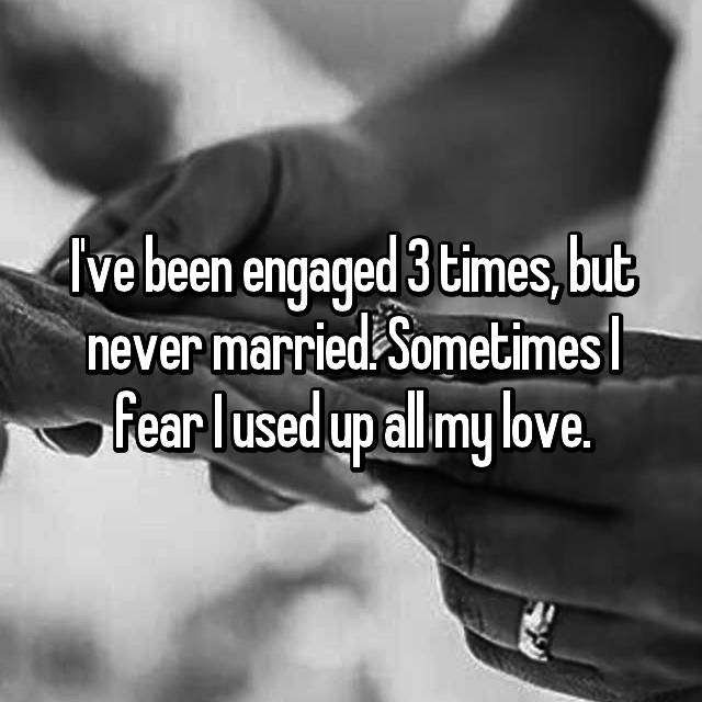 I've been engaged 3 times, but never married. Sometimes I fear I used up all my love.