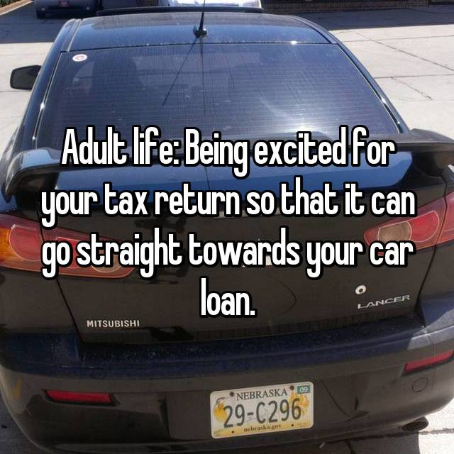 Adult life: Being excited for your tax return so that it can go straight towards your car loan.