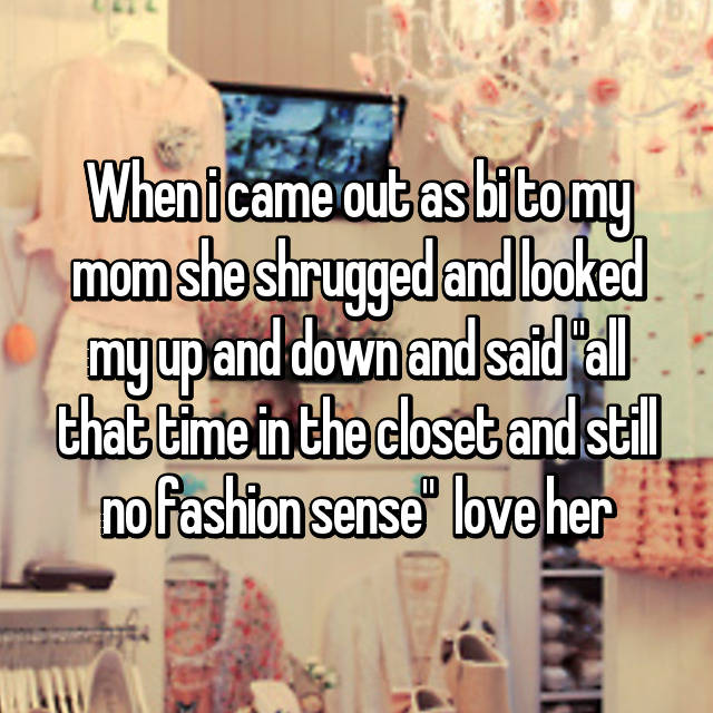 "When i came out as bi to my mom she shrugged and looked my up and down and said ""all that time in the closet and still no fashion sense"" 😂 love her"
