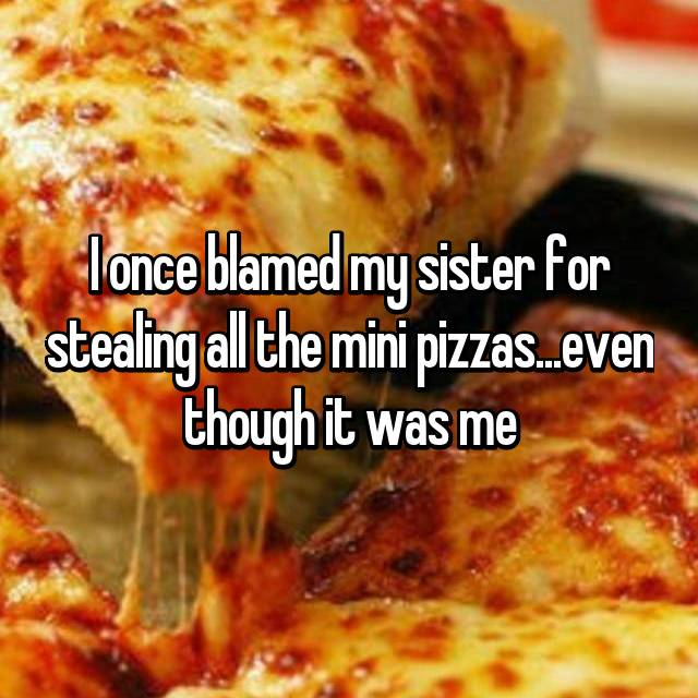 I once blamed my sister for stealing all the mini pizzas...even though it was me