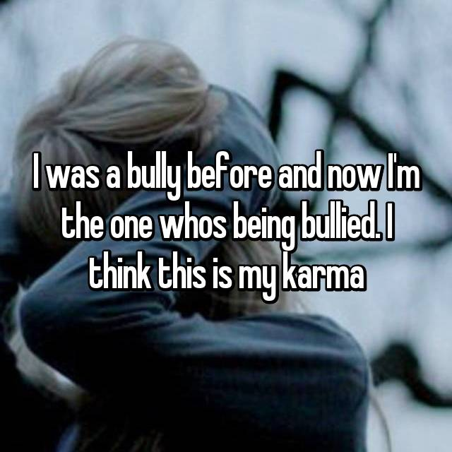 I was a bully before and now I'm the one whos being bullied. I think this is my karma
