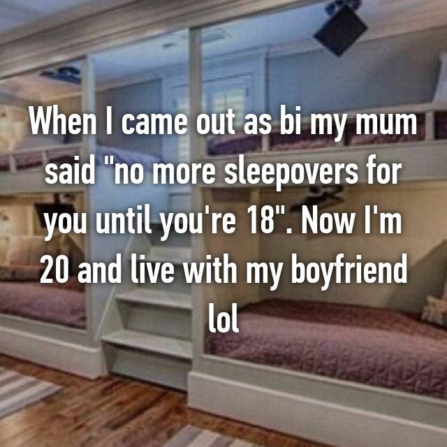 "When I came out as bi my mum said ""no more sleepovers for you until you're 18"". Now I'm 20 and live with my boyfriend lol"