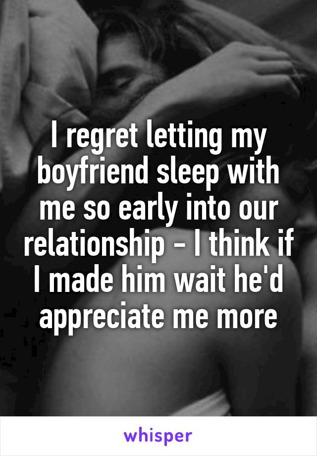 I regret letting my boyfriend sleep with me so early into our relationship - I think if I made him wait he'd appreciate me more