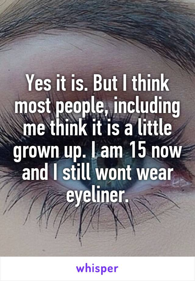 Yes it is. But I think most people, including me think it is a little grown up. I am 15 now and I still wont wear eyeliner.