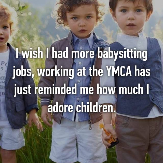 I wish I had more babysitting jobs, working at the YMCA has just reminded me how much I adore children.