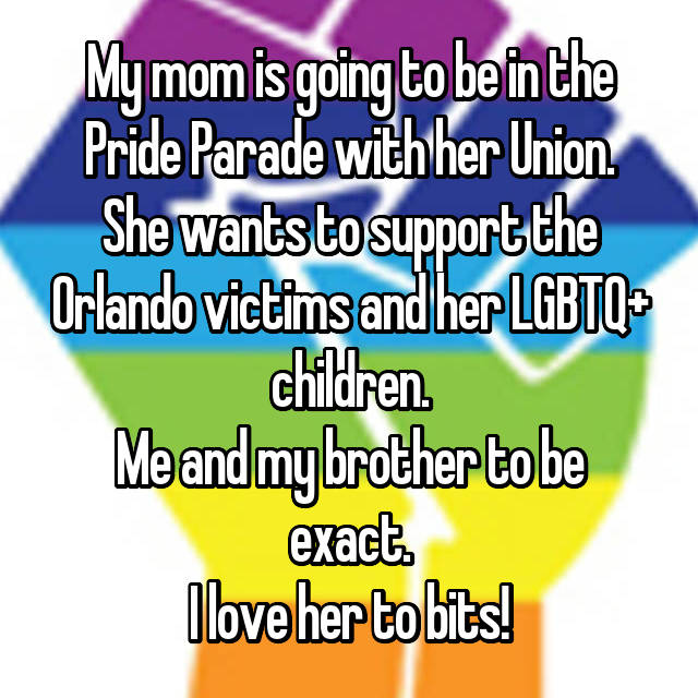 My mom is going to be in the Pride Parade with her Union. She wants to support the Orlando victims and her LGBTQ+ children. Me and my brother to be exact. I love her to bits!