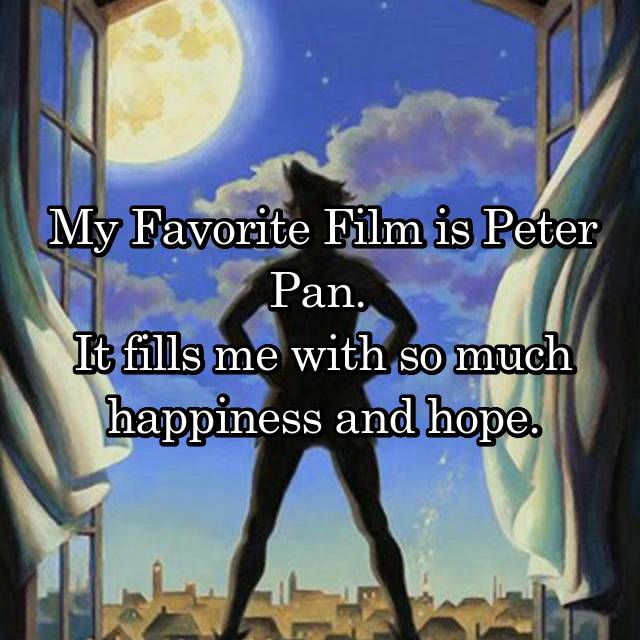 My Favorite Film is Peter Pan.  It fills me with so much happiness and hope.