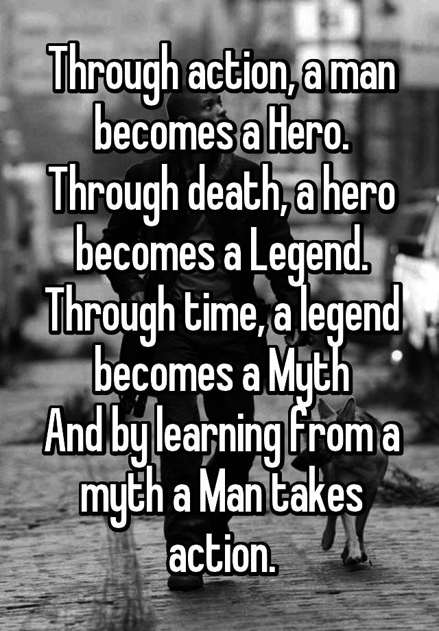 Through Action A Man Becomes A Hero Through Death A Hero Becomes A Legend Through Time A Legend Becomes A Myth And By Learning From A Myth A Man Takes Action