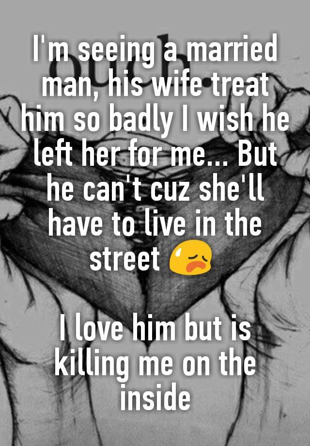 I'm seeing a married man, his wife treat him so badly I wish