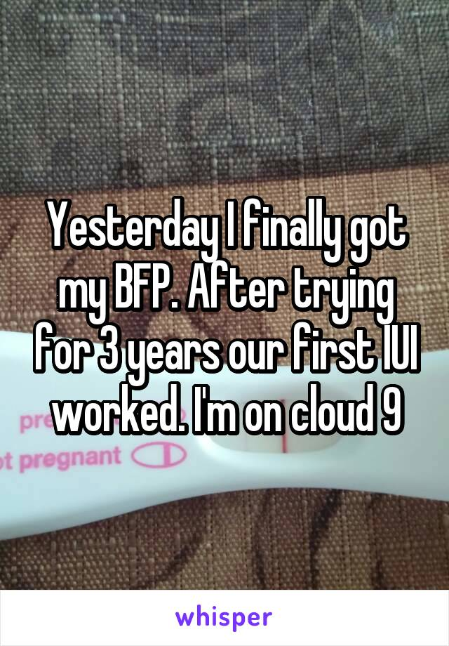 Yesterday I finally got my BFP. After trying for 3 years our first IUI worked. I'm on cloud 9