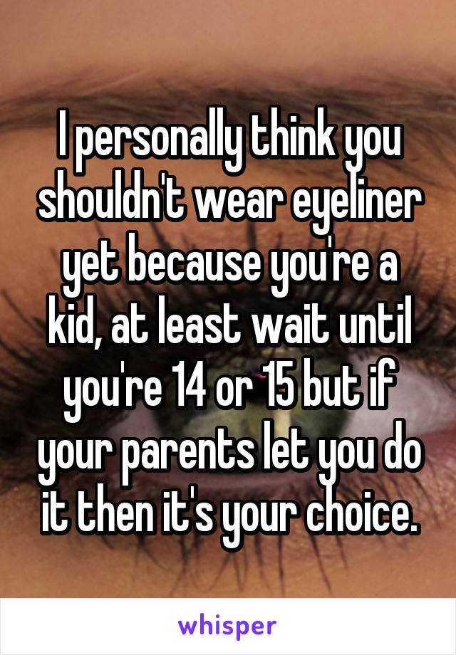 I personally think you shouldn't wear eyeliner yet because you're a kid, at least wait until you're 14 or 15 but if your parents let you do it then it's your choice.