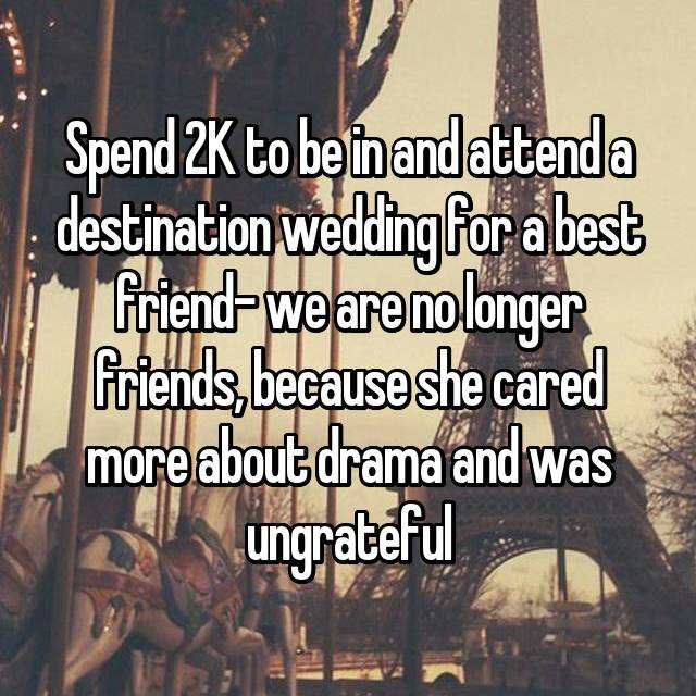 Spend 2K to be in and attend a destination wedding for a best friend- we are no longer friends, because she cared more about drama and was ungrateful