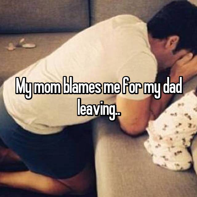 My mom blames me for my dad leaving..