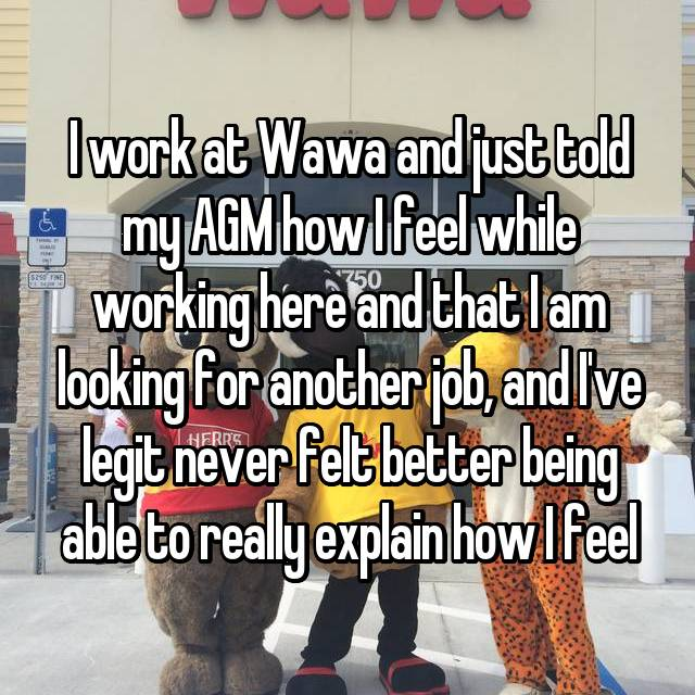 I work at Wawa and just told my AGM how I feel while working here and that I am looking for another job, and I've legit never felt better being able to really explain how I feel