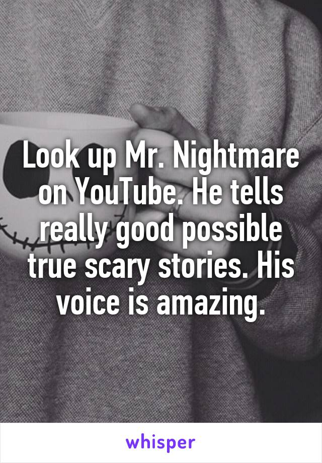 Look Up Mr Nightmare On Youtube He Tells Really Good Possible True Scary Stories His Voice There are some from anonymous authors, himself, and named authors, i'm just bringing them from youtube. look up mr nightmare on youtube he tells really good possible true scary stories his voice