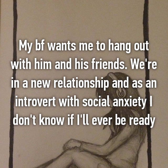 My bf wants me to hang out with him and his friends. We're in a new relationship and as an introvert with social anxiety I don't know if I'll ever be ready