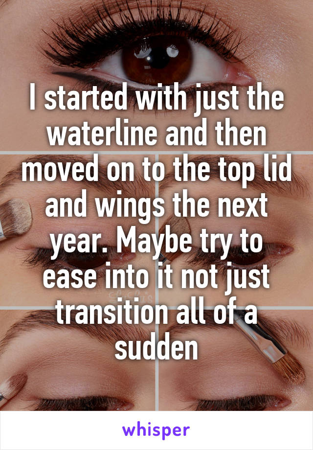 I started with just the waterline and then moved on to the top lid and wings the next year. Maybe try to ease into it not just transition all of a sudden