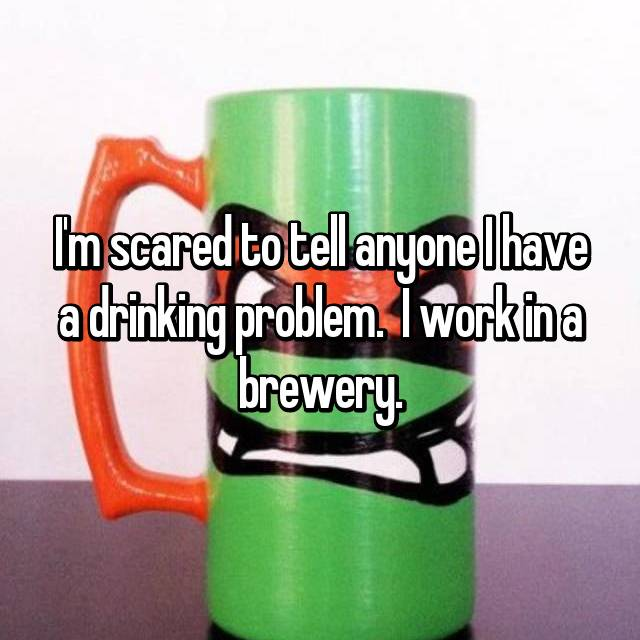 I'm scared to tell anyone I have a drinking problem.  I work in a brewery.