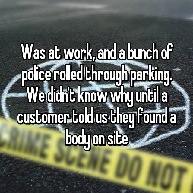 Was at work, and a bunch of police rolled through parking. We didn't know why until a customer told us they found a body on site