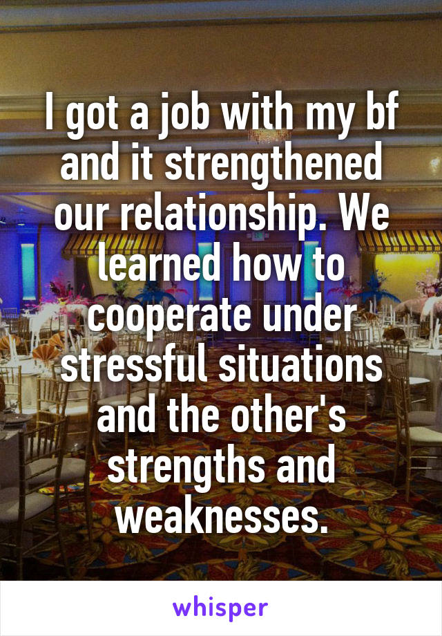 I got a job with my bf and it strengthened our relationship. We learned how to cooperate under stressful situations and the other's strengths and weaknesses.