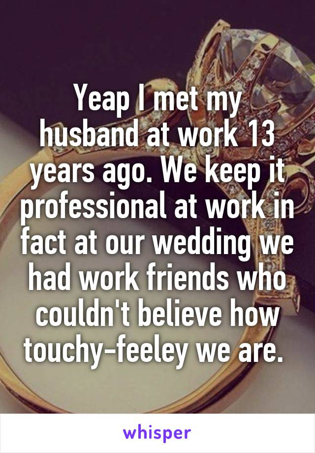 Yeap I met my husband at work 13 years ago. We keep it professional at work in fact at our wedding we had work friends who couldn't believe how touchy-feeley we are.