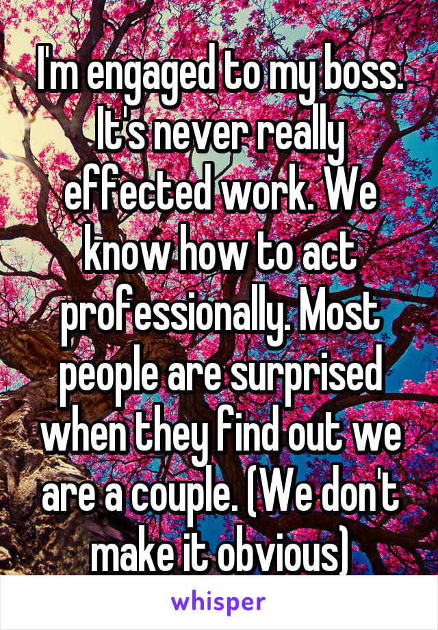 I'm engaged to my boss. It's never really effected work. We know how to act professionally. Most people are surprised when they find out we are a couple. (We don't make it obvious)