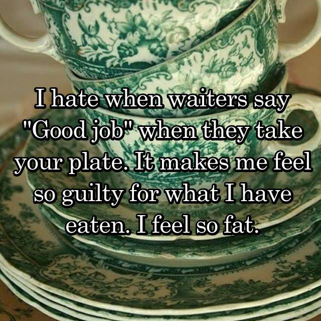 "I hate when waiters say ""Good job"" when they take your plate. It makes me feel so guilty for what I have eaten. I feel so fat."