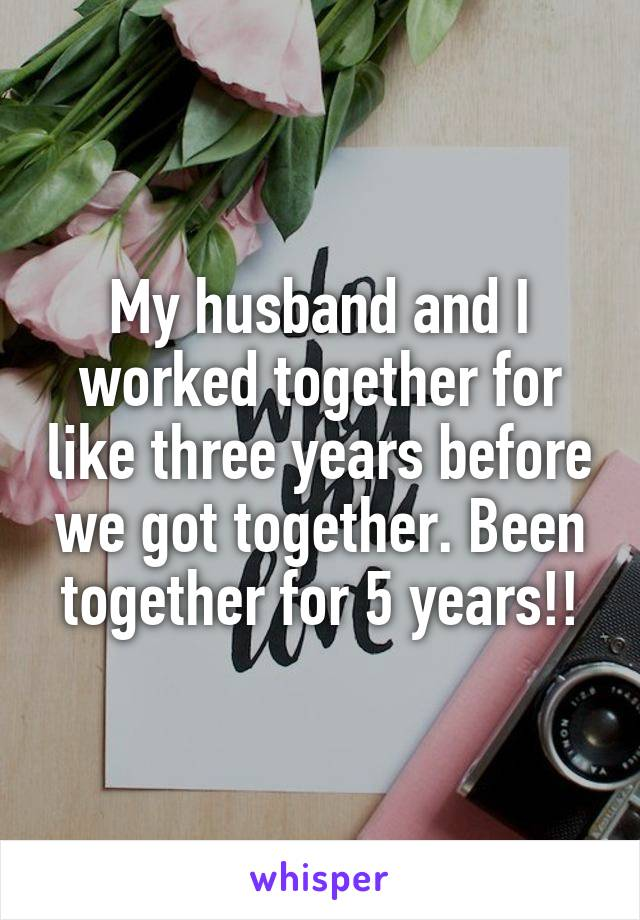 My husband and I worked together for like three years before we got together. Been together for 5 years!!