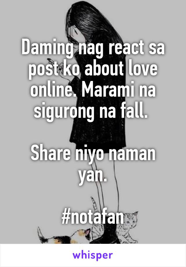 Daming nag react sa post ko about love online. Marami na sigurong na fall.   Share niyo naman yan.  #notafan
