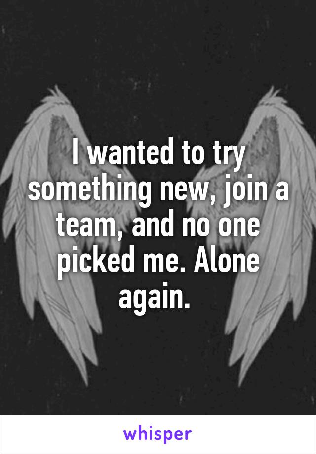 I wanted to try something new, join a team, and no one picked me. Alone again.