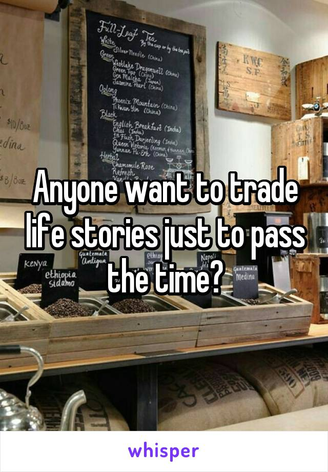 Anyone want to trade life stories just to pass the time?