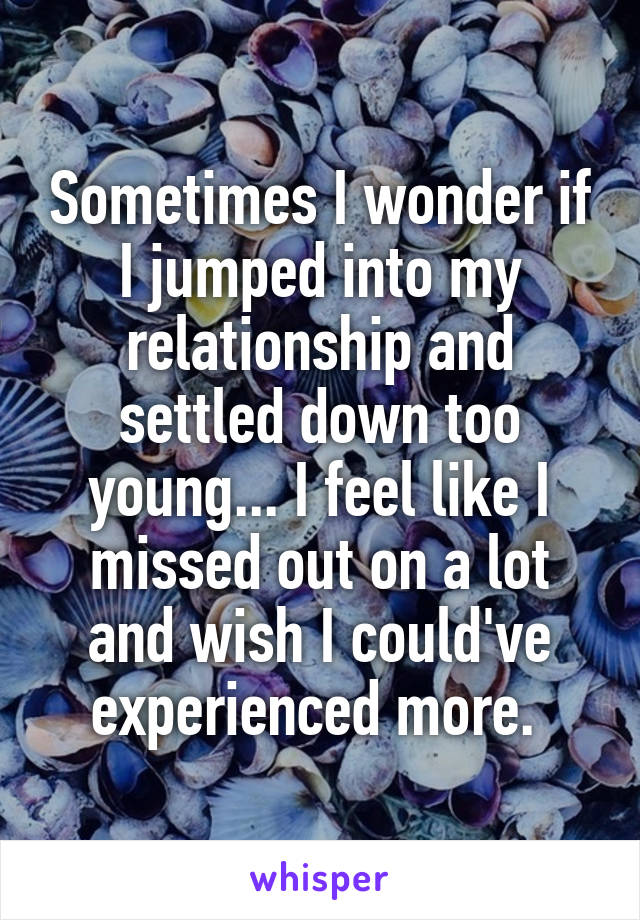 Sometimes I wonder if I jumped into my relationship and settled down too young... I feel like I missed out on a lot and wish I could've experienced more.